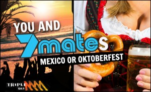 Triple M – Win a trip to Mexico or Oktoberfest for you and 7 mates