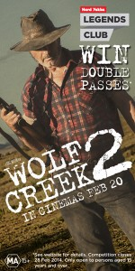 Hard Yakka – Join the Legends Club during February to win 1 of 400 double pass to see Wolf Creek 2