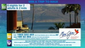 Channel 9-Getaway – Win a family trip to Maui, USA valued at up to $22,800 OR 1 of 10 minor prizes of a pair of Maui Jim sunglasses valued at $400 each