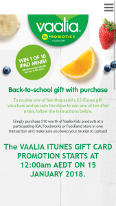 "IGA – Foodworks /Foodland -Spend $10 on Vaalia products to – Win The Prize (""prize"") of an Apple Ipad Mini 4 (128gb Wifi Only) Valued at $579 Each (prize valued at $579)"
