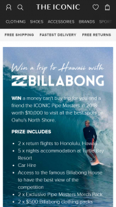 The Iconic – Win a Money Can't Buy Trip for You and a Friend The Iconic Pipe Masters In 2018 Worth $10000 to Visit All The Best Spots on Oahu's North Shore (prize valued at $5,000)