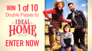 "Channel Seven – Sunrise Family Newsletter ""Ideal Home"" – Win 1 of 10 Double passes to the film ""Ideal Home"" valued at $40 each"