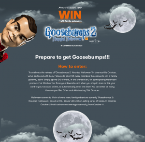 Woolworths Rewards – Halloween Goosebumps 2 – Win 1 of 5 family long weekend getaways valued at up to $6,000 OR 1 of 50 family passes to see Goosebumps