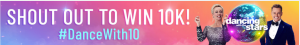 Network Ten – #DanceWith10 – Dancing with the Stars, Shout Out – Win an individual prize valued up to $10,000 OR a dance group prize valued up to $10,000