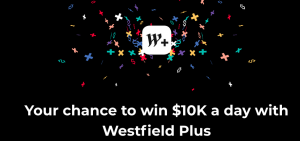 Westfield Plus – Win 1 of 3 major prizes of $10,000 cash OR 1 of 160 minor prizes of a $100 Westfield Digital gift card each