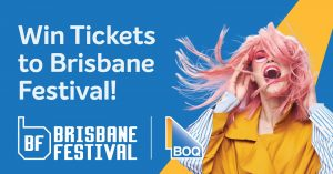 Bank of Queensland – Win 1 of 4 double passes to Brisbane Festival Shows